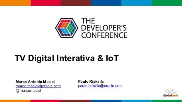 TV Digital Interativa & IoT Marco Antonio Maciel marco.maciel@oracle.com! @marcomaciel! Paulo Riskalla paulo.riskalla@orac...