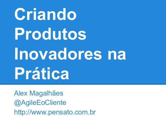 Criando Produtos Inovadores na Prática Alex Magalhães @AgileEoCliente http://www.pensato.com.br
