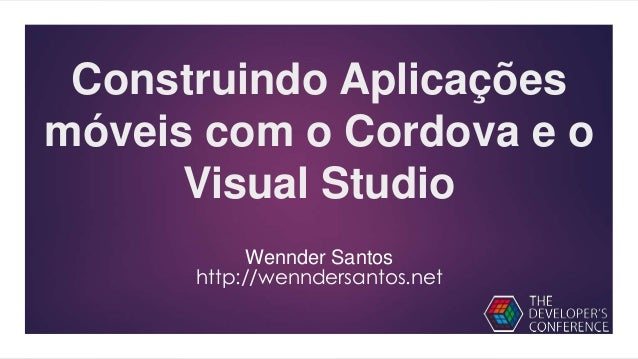 Construindo Aplicações móveis com o Cordova e o Visual Studio Wennder Santos http://wenndersantos.net