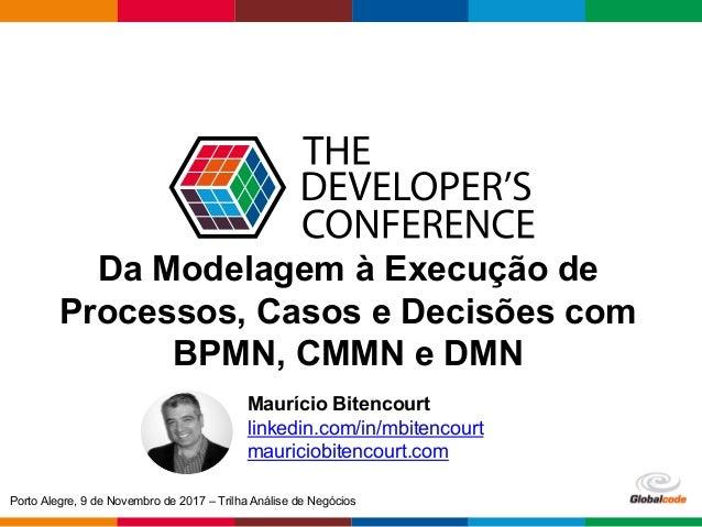 Globalcode– Open4education Da Modelagem à Execução de Processos, Casos e Decisões com BPMN, CMMN e DMN Maurício Bitencour...
