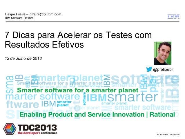 © 2011 IBM Corporation 7 Dicas para Acelerar os Testes com Resultados Efetivos 12 de Julho de 2013 Felipe Freire – pfreire...