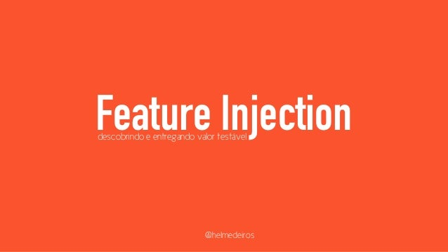 Feature Injection descobrindo e entregando valor testável  @helmedeiros