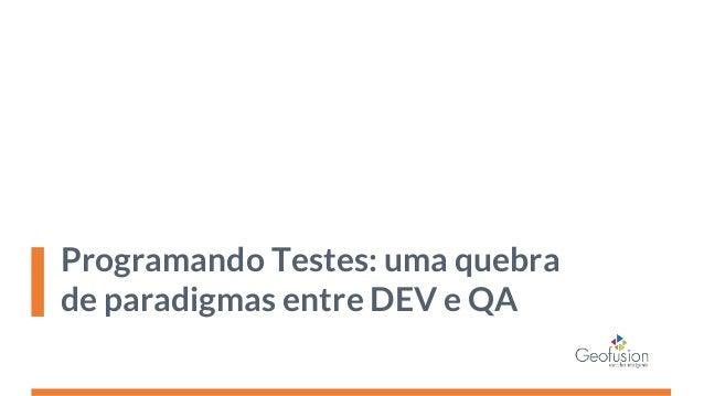 Programando Testes: uma quebra de paradigmas entre DEV e QA Slide 2