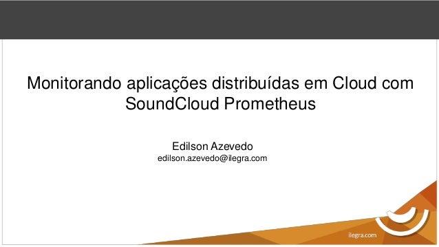 Monitorando aplicações distribuídas em Cloud com SoundCloud Prometheus Edilson Azevedo edilson.azevedo@ilegra.com
