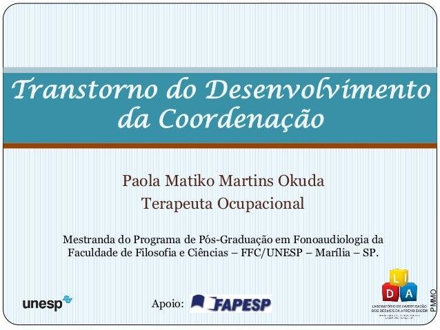 Paola Matiko Martins Okuda  Terapeuta Ocupacional  Mestranda do Programa de Pós-Graduação em Fonoaudiologia da Faculdade d...