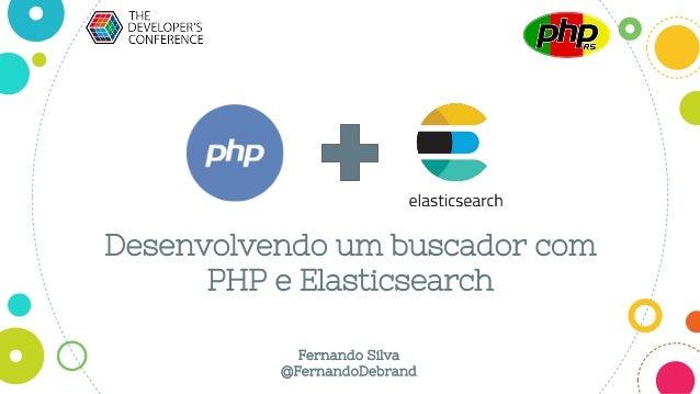 Desenvolvendo um buscador com PHP e Elasticsearch Fernando Silva @FernandoDebrand
