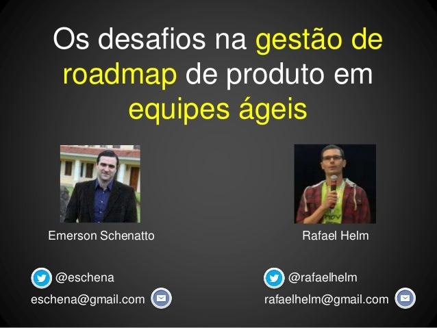 Emerson Schenatto Os desafios na gestão de roadmap de produto em equipes ágeis Rafael Helm @rafaelhelm rafaelhelm@gmail.co...
