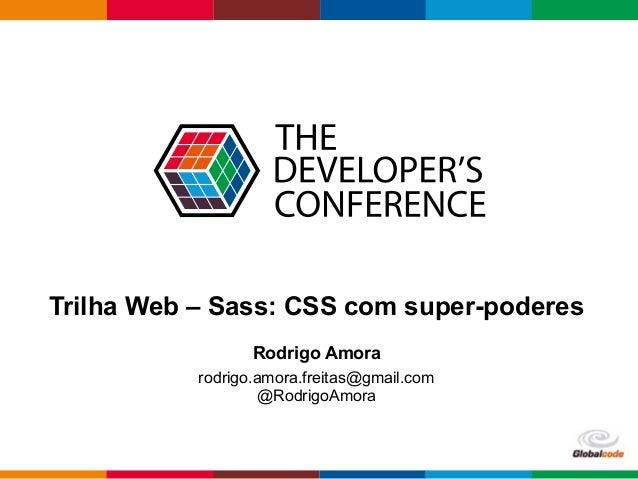 Globalcode – Open4education Trilha Web – Sass: CSS com super-poderes Rodrigo Amora rodrigo.amora.freitas@gmail.com @Rodrig...