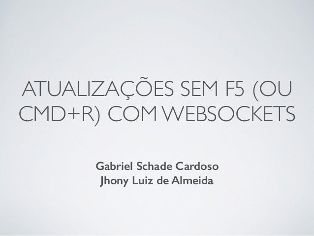 ATUALIZAÇÕES SEM F5 (OU CMD+R) COM WEBSOCKETS Gabriel Schade Cardoso Jhony Luiz de Almeida