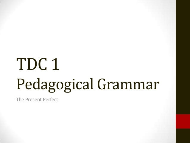 TDC 1Pedagogical GrammarThe Present Perfect