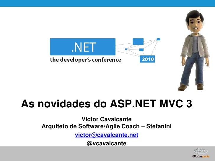 As novidades do ASP.NET MVC 3<br />Victor CavalcanteArquiteto de Software/AgileCoach – Stefanini<br />victor@cavalcante.ne...