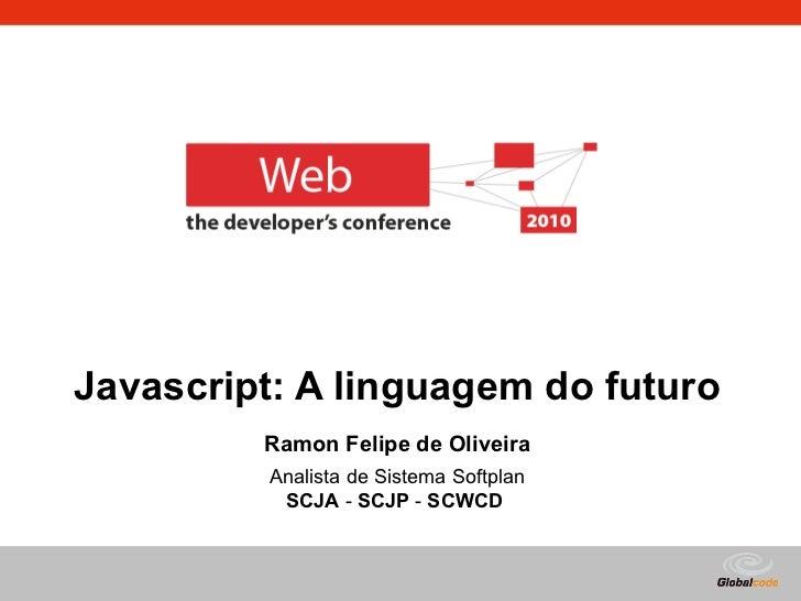 Javascript: A linguagem do futuro Ramon Felipe de Oliveira Analista de Sistema Softplan SCJA  -  SCJP  -  SCWCD