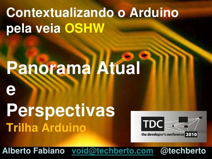 Contextualizando o ArduinopelaveiaOSHWPanorama Atuale PerspectivasTrilhaArduino<br />Alberto Fabianovoid@techberto.com@tec...