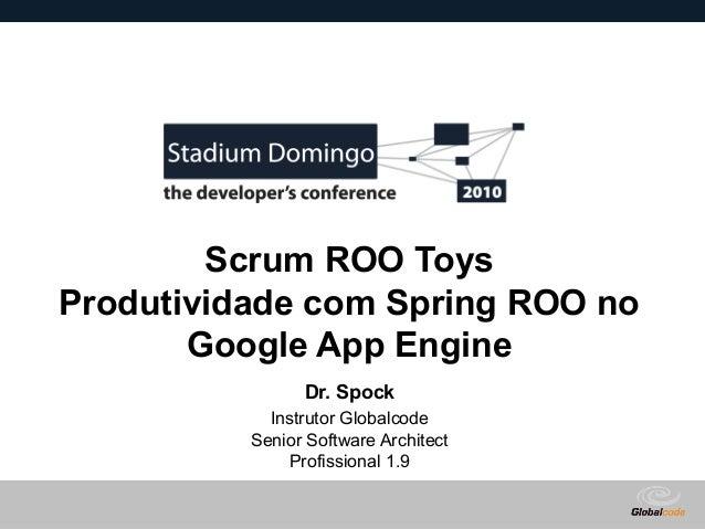 Globalcode – Open4education Scrum ROO Toys Produtividade com Spring ROO no Google App Engine Dr. Spock Instrutor Globalcod...