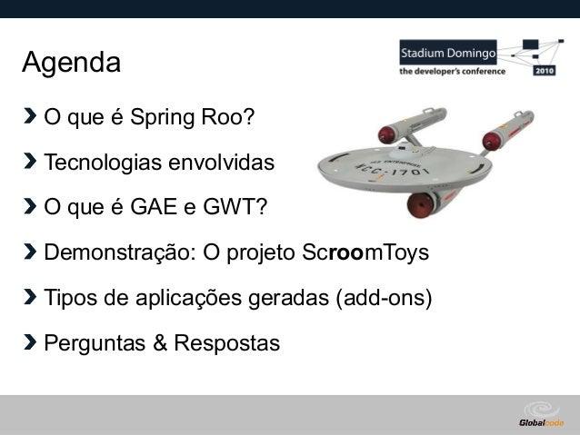Globalcode – Open4education Agenda O que é Spring Roo? Tecnologias envolvidas O que é GAE e GWT? Demonstração: O projeto S...