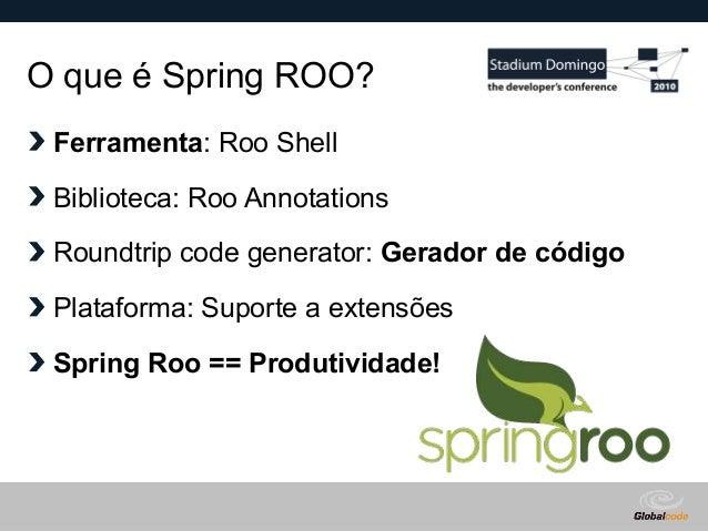 Globalcode – Open4education O que é Spring ROO? Ferramenta: Roo Shell Biblioteca: Roo Annotations Roundtrip code generator...