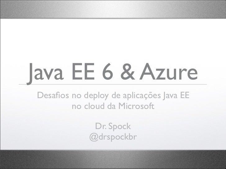 Java EE 6 & AzureDesafios no deploy de aplicações Java EE        no cloud da Microsoft              Dr. Spock             @...