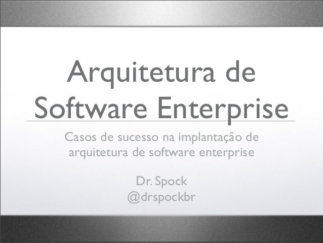 Arquitetura de Software Enterprise Casos de sucesso na implantação de arquitetura de software enterprise Dr. Spock @drspoc...