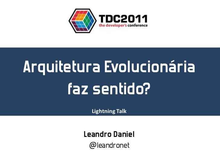 Arquitetura Evolucionária       faz sentido?          Lightning Talk        Leandro Daniel         @leandronet