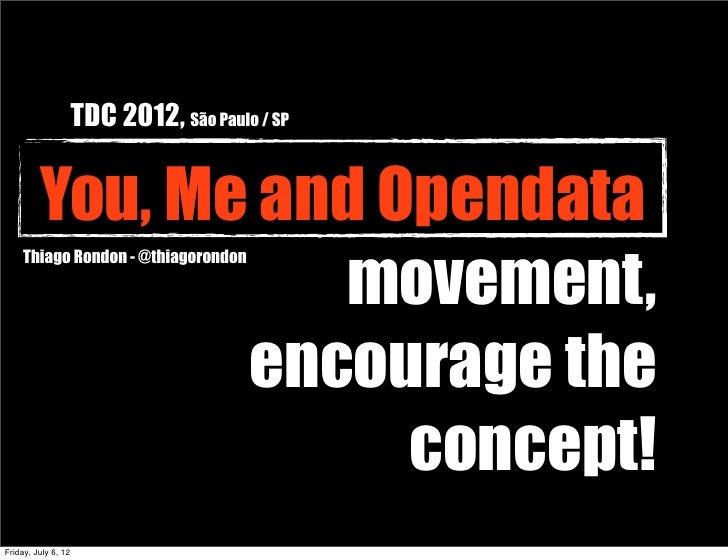 TDC 2012, São Paulo / SP         You, Me and Opendata                   movement,     Thiago Rondon - @thiagorondon       ...