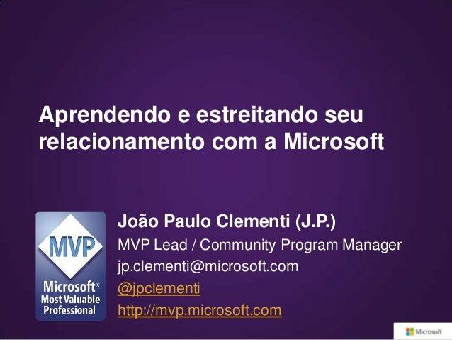 Aprendendo e estreitando seurelacionamento com a Microsoft      João Paulo Clementi (J.P.)      MVP Lead / Community Progr...