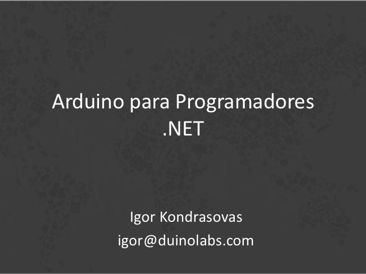Arduino para Programadores           .NET        Igor Kondrasovas      igor@duinolabs.com