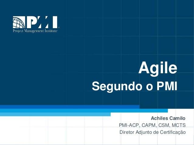 Agile Segundo o PMI Achiles Camilo PMI-ACP, CAPM, CSM, MCTS Diretor Adjunto de Certificação