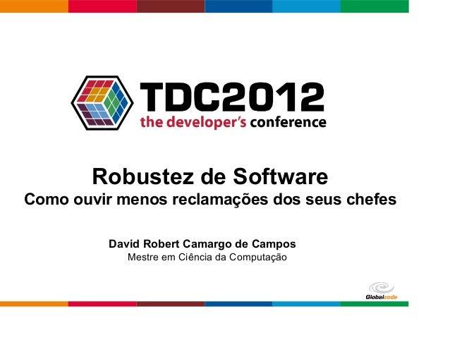 Globalcode – Open4education Robustez de Software Como ouvir menos reclamações dos seus chefes David Robert Camargo de Camp...
