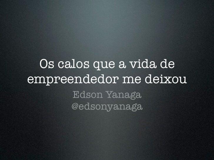 Os calos que a vida deempreendedor me deixou      Edson Yanaga      @edsonyanaga