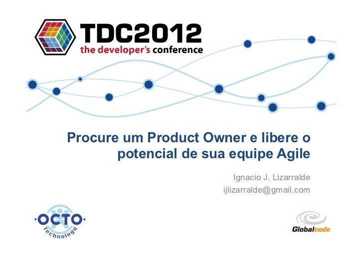 Procure um Product Owner e libere o       potencial de sua equipe Agile                           Ignacio J. Lizarralde   ...