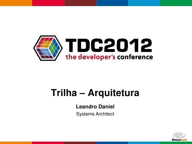 Trilha – Arquitetura     Leandro Daniel     Systems Architect                         Globalcode – Open4education