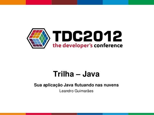 Trilha – JavaSua aplicação Java flutuando nas nuvens           Leandro Guimarães                                          ...