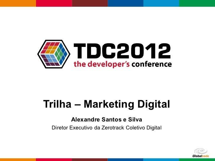 Trilha – Marketing Digital         Alexandre Santos e Silva Diretor Executivo da Zerotrack Coletivo Digital               ...