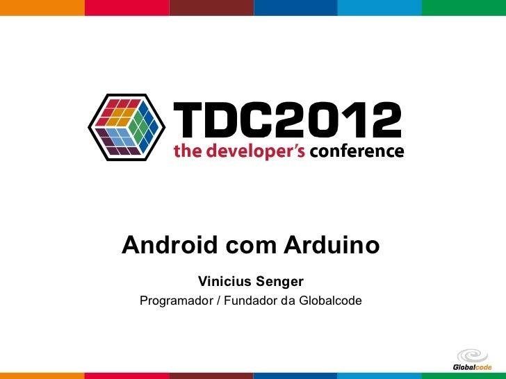 Android com Arduino          Vinicius Senger Programador / Fundador da Globalcode                                        G...
