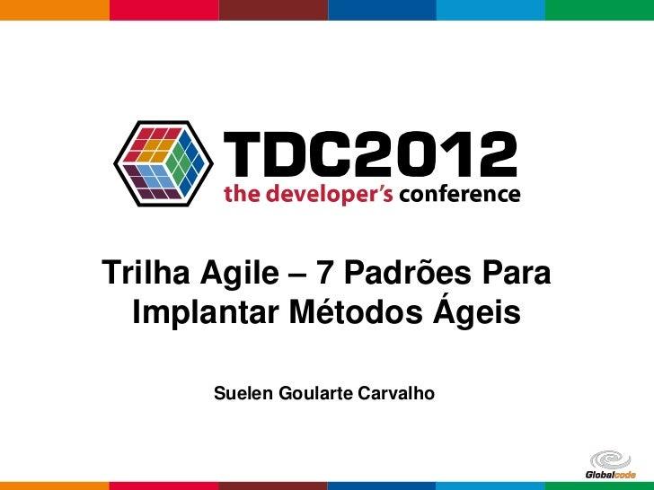 Trilha Agile – 7 Padrões Para  Implantar Métodos Ágeis       Suelen Goularte Carvalho                                  Glo...