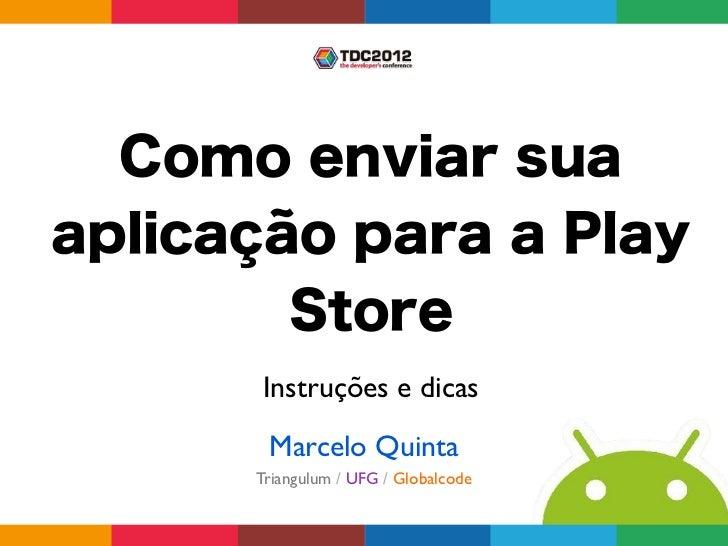 Como enviar suaaplicação para a Play        Store      Instruções e dicas       Marcelo Quinta      Triangulum / UFG / Glo...