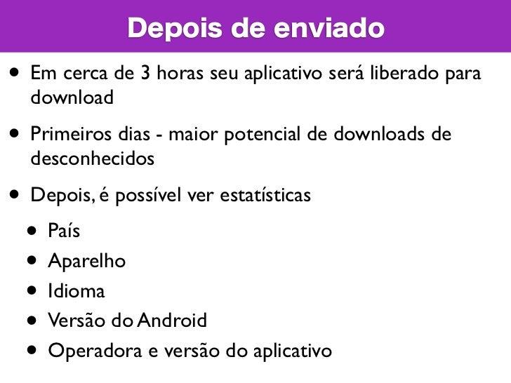 Depois de enviado• Em cerca de 3 horas seu aplicativo será liberado para  download• Primeiros dias - maior potencial de do...