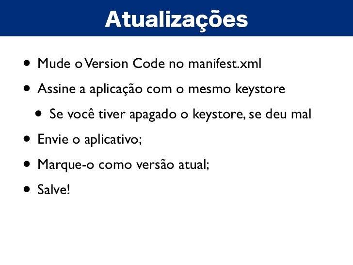 Atualizações• Mude o Version Code no manifest.xml• Assine a aplicação com o mesmo keystore • Se você tiver apagado o keyst...
