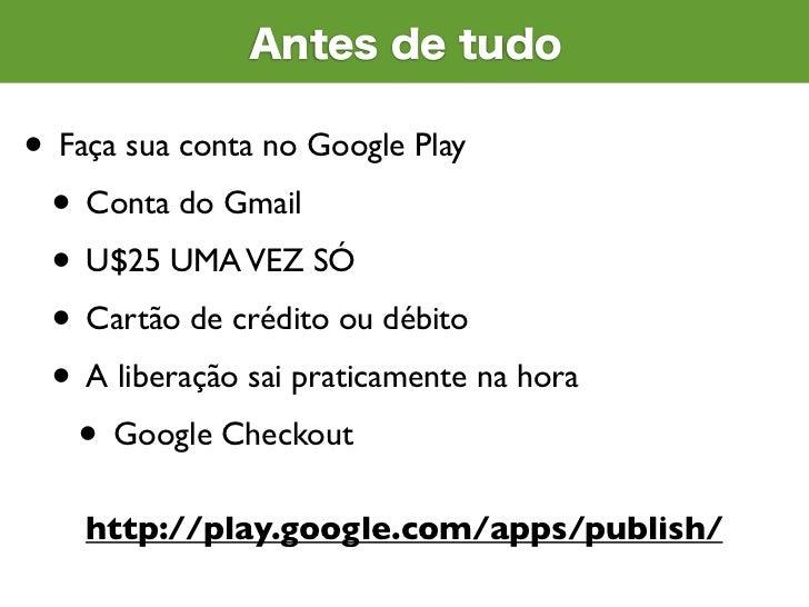 Antes de tudo• Faça sua conta no Google Play • Conta do Gmail • U$25 UMA VEZ SÓ • Cartão de crédito ou débito • A liberaçã...