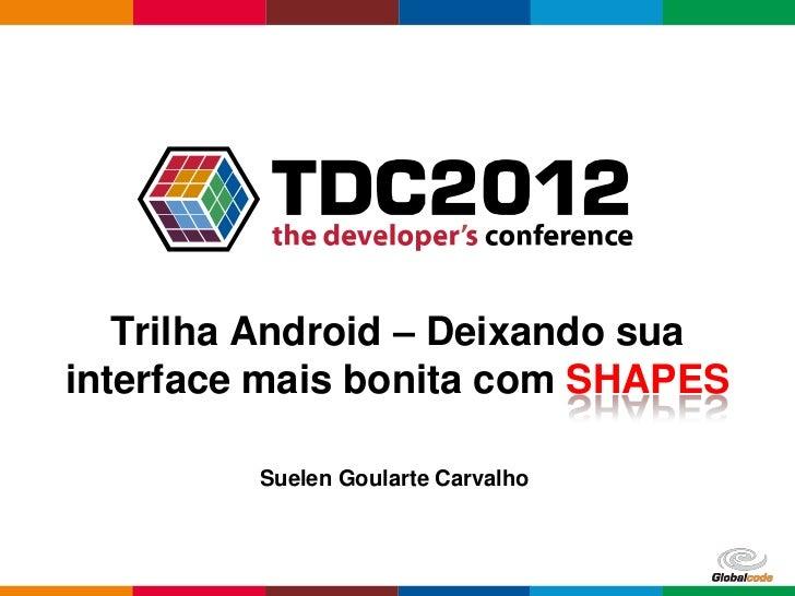 Trilha Android – Deixando suainterface mais bonita com SHAPES         Suelen Goularte Carvalho                            ...