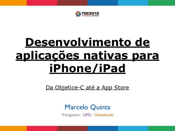 Desenvolvimento deaplicações nativas para      iPhone/iPad    Da Objetice-C até a App Store          Marcelo Quinta       ...
