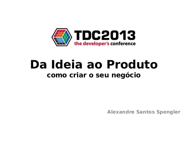 Da Ideia ao Produtocomo criar o seu negócioAlexandre Santos Spengler