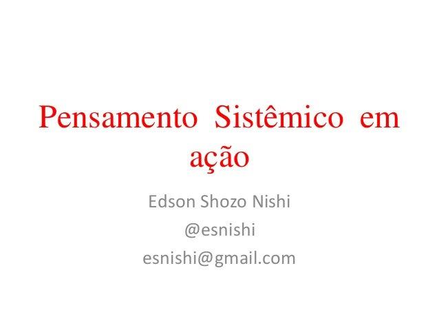 Pensamento Sistêmico em ação Edson Shozo Nishi @esnishi esnishi@gmail.com