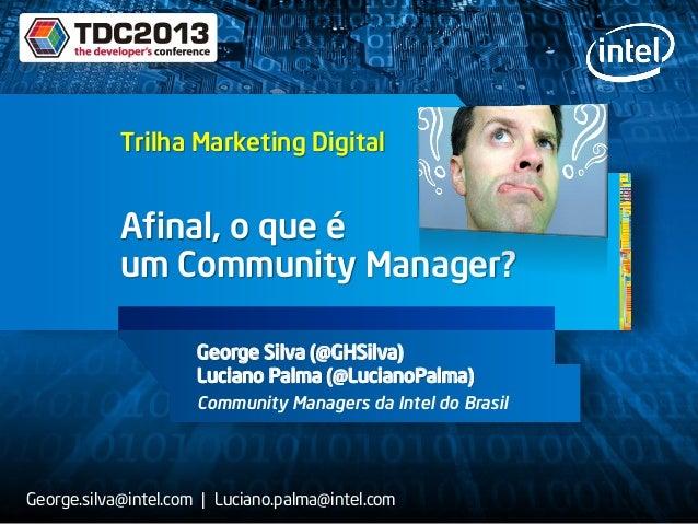 Afinal, o que é um Community Manager? George Silva (@GHSilva) Luciano Palma (@LucianoPalma) Community Managers da Intel do...