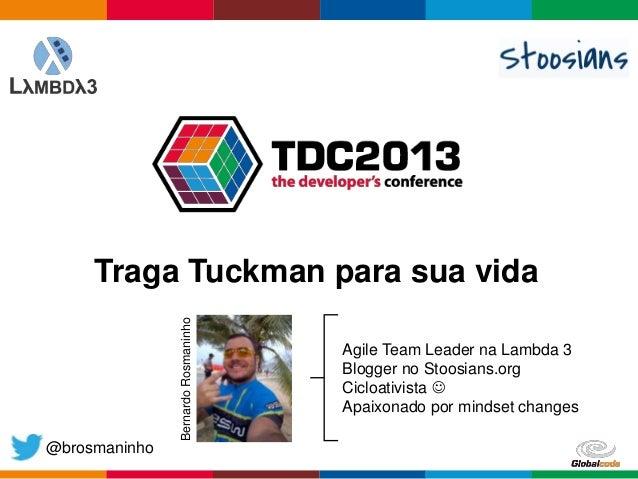 Globalcode – Open4education @brosmaninho Traga Tuckman para sua vida Agile Team Leader na Lambda 3 Blogger no Stoosians.or...