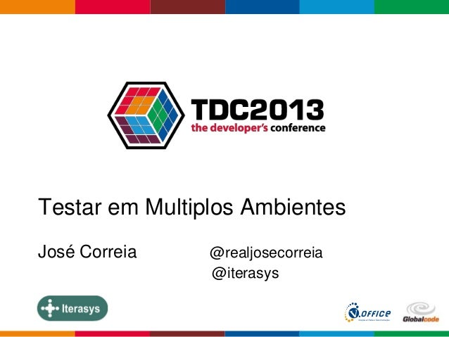 Globalcode – Open4education Testar em Multiplos Ambientes José Correia @realjosecorreia @iterasys