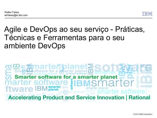 © 2013 IBM Corporation Agile e DevOps ao seu serviço - Práticas, Técnicas e Ferramentas para o seu ambiente DevOps Walter ...