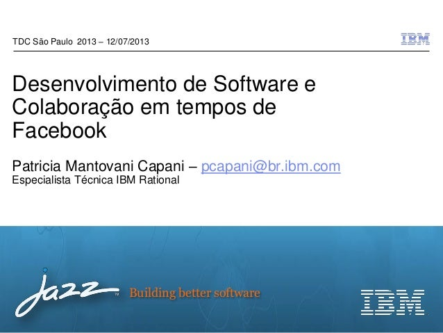© 2012 IBM Corporation Building better software Desenvolvimento de Software e Colaboração em tempos de Facebook Patricia M...