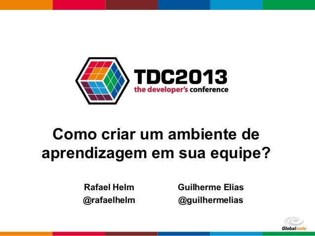 Globalcode – Open4educationComo criar um ambiente deaprendizagem em sua equipe?Rafael Helm@rafaelhelmGuilherme Elias@guilh...