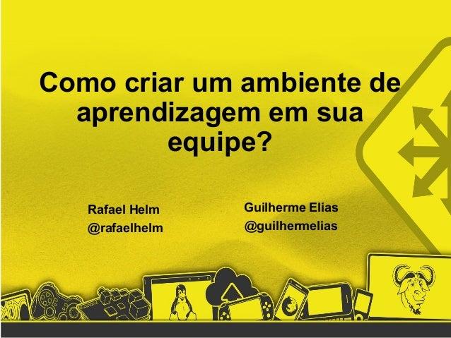 Como criar um ambiente de aprendizagem em sua equipe? Rafael Helm @rafaelhelm Guilherme Elias @guilhermelias